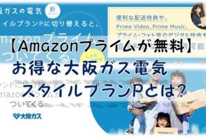 【Amazonプライムが無料】お得な大阪ガス電気スタイルプランPとは?