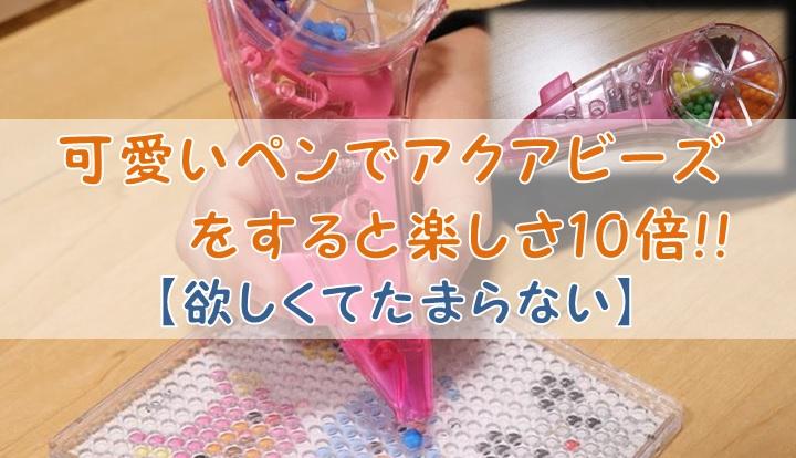 可愛いペンでアクアビーズをすると楽しさ10倍!!【欲しくてたまらない】