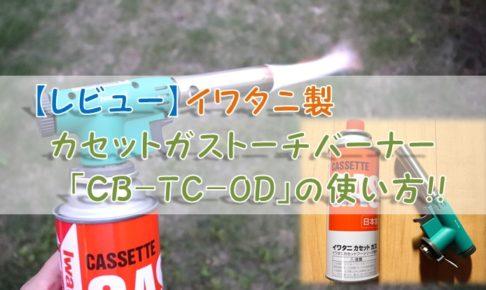 【レビュー】イワタニ製カセットガストーチバーナー「CB-TC-OD」の使い方!!