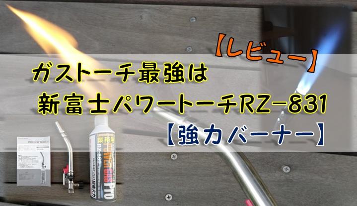 【レビュー】ガストーチ最強は新富士パワートーチRZ-831【強力バーナー】