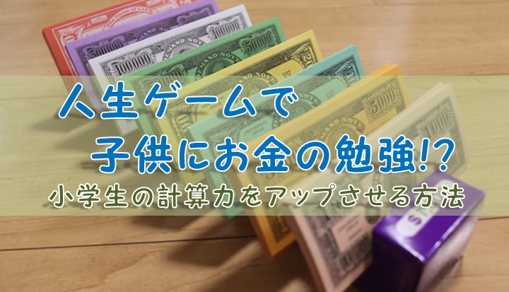 人生ゲームで子供にお金の勉強!?小学生の計算力をアップさせる方法