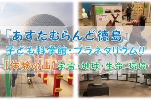 【体験の山】『あすたむらんど徳島』子ども科学館・プラネタリウム!!