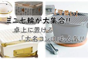【可愛い】ミニ七輪が大集合!!卓上に置ける「大名コンロ」も人気!!