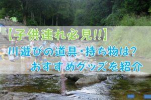 【子供連れ必見!!】川遊びの道具・持ち物は?おすすめグッズを紹介