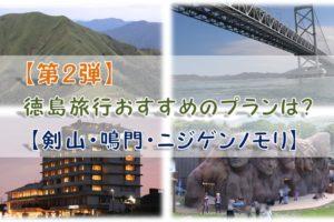 【第2弾】徳島旅行おすすめのプランは?【剣山・鳴門・ニジゲンノモリ】